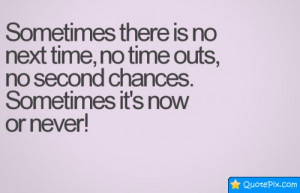 Sometimes There Is No Next Time, No Time Outs, No Second Chances.