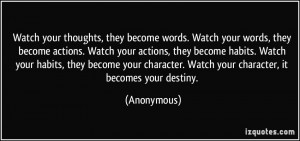 words. Watch your words, they become actions. Watch your actions ...