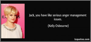 Jack, you have like serious anger management issues. - Kelly Osbourne