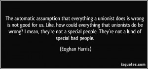 The automatic assumption that everything a unionist does is wrong is ...