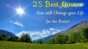 25 Best Quotes that will Change your Life for the Better!