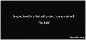 Be good to others, that will protect you against evil. - Abu Bakr