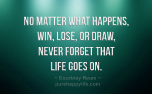 No matter what happens, win, lose, or draw, never forget that life ...