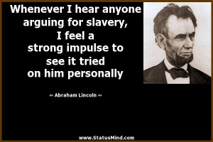 Whenever I hear anyone arguing for slavery, I feel a strong impulse to ...
