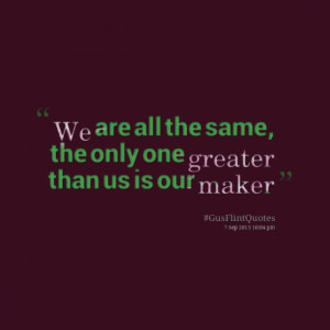 Quotes Picture: we are all the same, the only one greater than us is ...
