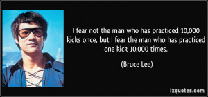 ... fear the man who has practiced one kick 10,000 times. - Bruce Lee