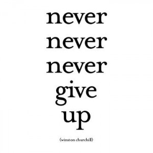 Never, never, never, give up.