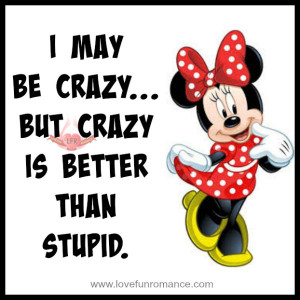 may be crazy... but crazy is better than stupid.