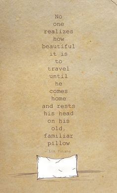 ... comes home and rests his head on his old, familiar pillow. ~Lin Yutang