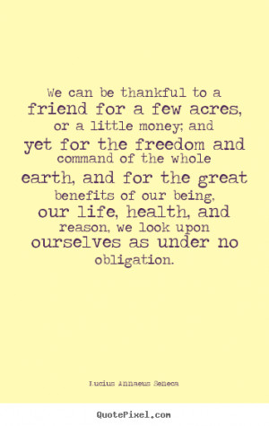Life quotes - We can be thankful to a friend for a few acres, or a ...