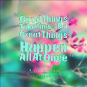 Good Things Take Time...But Great Things Happen All At Once