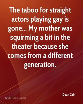 Cain - The taboo for straight actors playing gay is gone... My mother ...