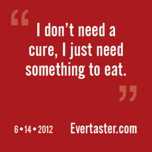 don't need a cure, I just need something to eat.""