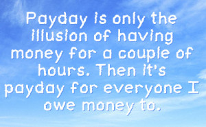 ... money for a couple of hours then it s payday for everyone i owe money