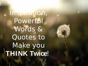 Inspiration Powerful Words & Quotes to Make you THINK Twice!