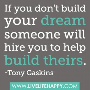 ... don't build your dream, someone will hire you to help build theirs