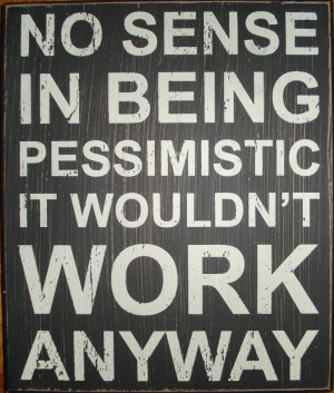 No sense in being pessimistic. it wouldn't work anyway!