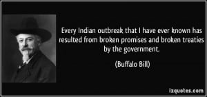 ... broken promises and broken treaties by the government. - Buffalo Bill
