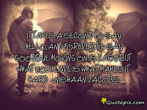 It takes a second to say hello,and forever to say goodbye moving on is ...