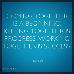 Coming Together Is A Beginning, Keeping Together Is Progress, Working ...