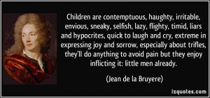 Children are contemptuous, haughty, irritable, envious, sneaky ...