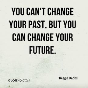 ... -dabbs-quote-you-cant-change-your-past-but-you-can-change-your-f.jpg