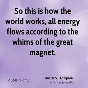 Hunter S. Thompson - So this is how the world works, all energy flows ...