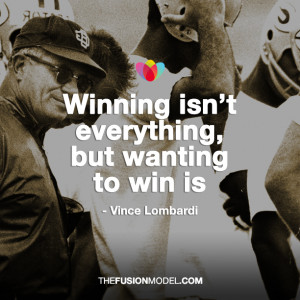 Winning isn't everything, but wanting to win is' Vince Lombardi