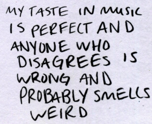My taste in music is perfect and anyone who disagrees is wrong and ...