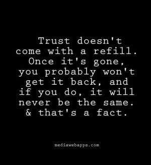 Trust doesn't come with a refill. once it's gone, you probably won't ...