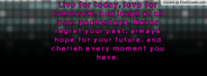 Live for today, love for tomorrow, and laugh at all your yesterdays ...