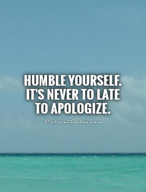 Humble yourself. It's never to late to apologize Picture Quote #1