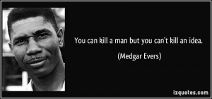 You can kill a man but you can't kill an idea. - Medgar Evers