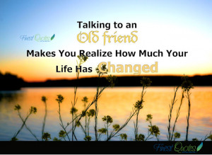 Talking to an Old friend makes you realize how much your life has ...