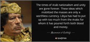... whom it has poured forth both blood and money. - Muammar al-Gaddafi