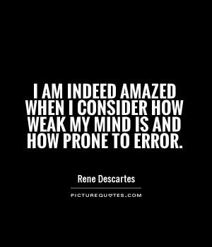 ... consider how weak my mind is and how prone to error Picture Quote #1