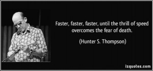 Faster, Faster, Faster, until the thrill of speed overcomes the fear ...