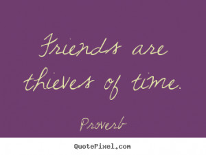 Friends are thieves of time. Proverb popular friendship quote