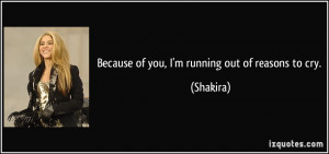 Because of you, I'm running out of reasons to cry. - Shakira