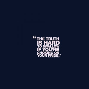 The truth is hard to swallow if you're choking on your pride. #quote ...