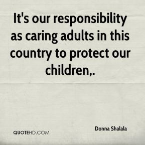 Donna Shalala - It's our responsibility as caring adults in this ...