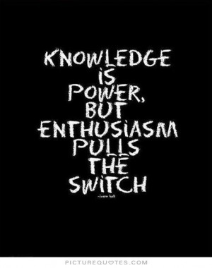 Knowledge is power, but enthusiasm pulls the switch Picture Quote #1