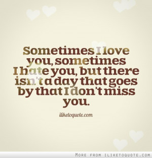 Sometimes I love you, sometimes I hate you, but there isn't a day ...