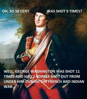 Oh, so 50 Cent was shot 9 times? Well, George Washington was shot 11 ...