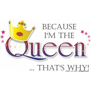 Because I'm The Queen - Humorous and Funny - Because I'm the Queen ...