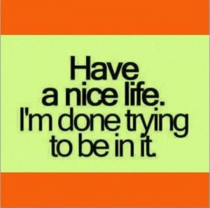 photos of quotes - have a nice life. i am done trying to be in it