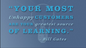 Your most unhappy customers are your greatest source of learning ...
