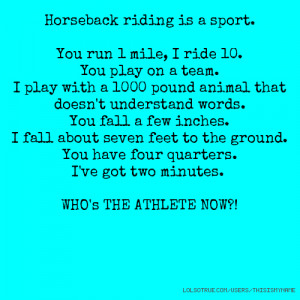 Horseback riding is a sport. You run 1 mile, I ride 10. You play on a ...