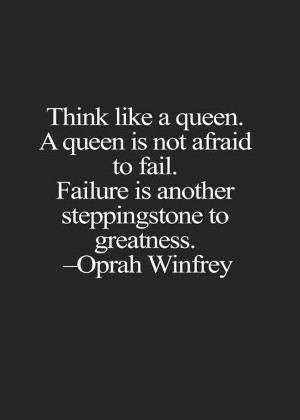 Think like a queen. A queen is never afraid to fail. Failure is ...