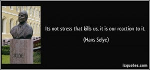Its not stress that kills us, it is our reaction to it. - Hans Selye